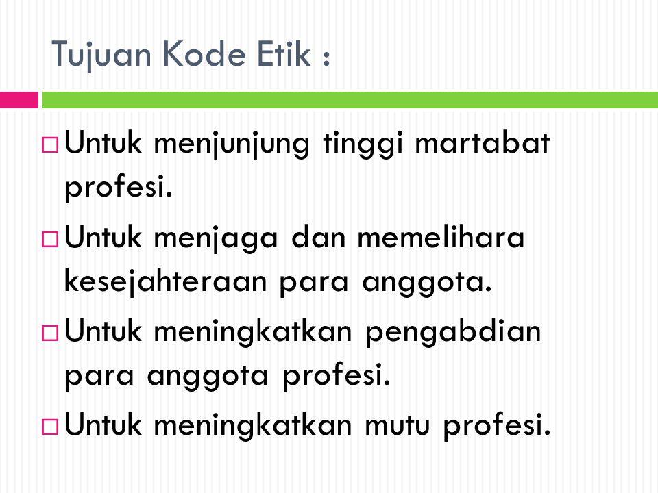 Tujuan Kode Etik :  Untuk menjunjung tinggi martabat profesi.  Untuk menjaga dan memelihara kesejahteraan para anggota.  Untuk meningkatkan pengabd