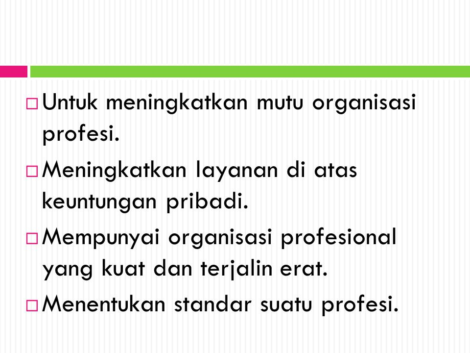  Untuk meningkatkan mutu organisasi profesi.  Meningkatkan layanan di atas keuntungan pribadi.  Mempunyai organisasi profesional yang kuat dan terj