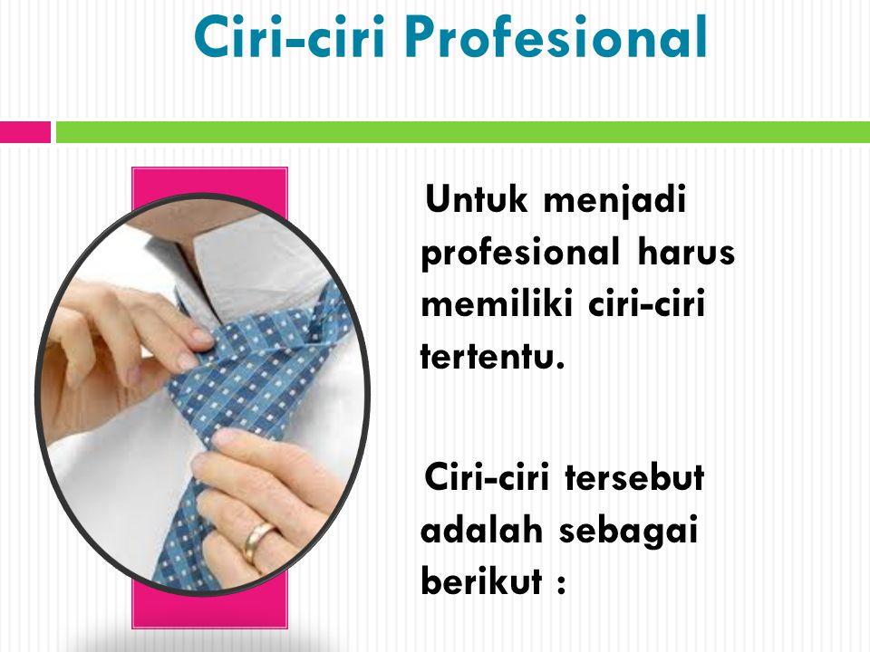 Ciri-ciri Profesional Untuk menjadi profesional harus memiliki ciri-ciri tertentu. Ciri-ciri tersebut adalah sebagai berikut :