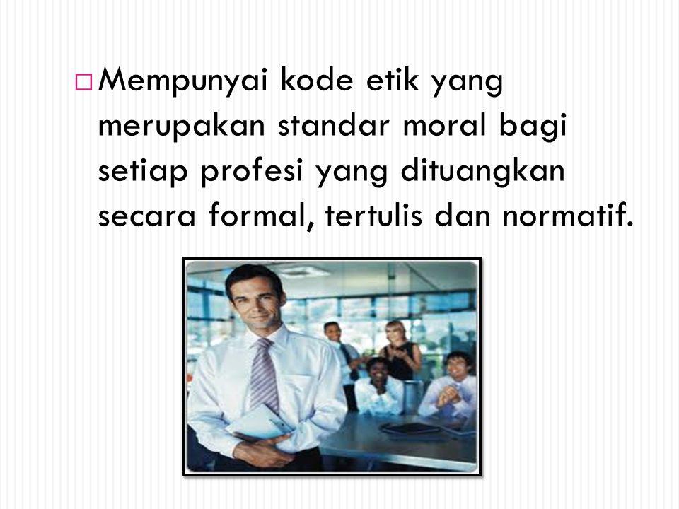  Mempunyai kode etik yang merupakan standar moral bagi setiap profesi yang dituangkan secara formal, tertulis dan normatif.