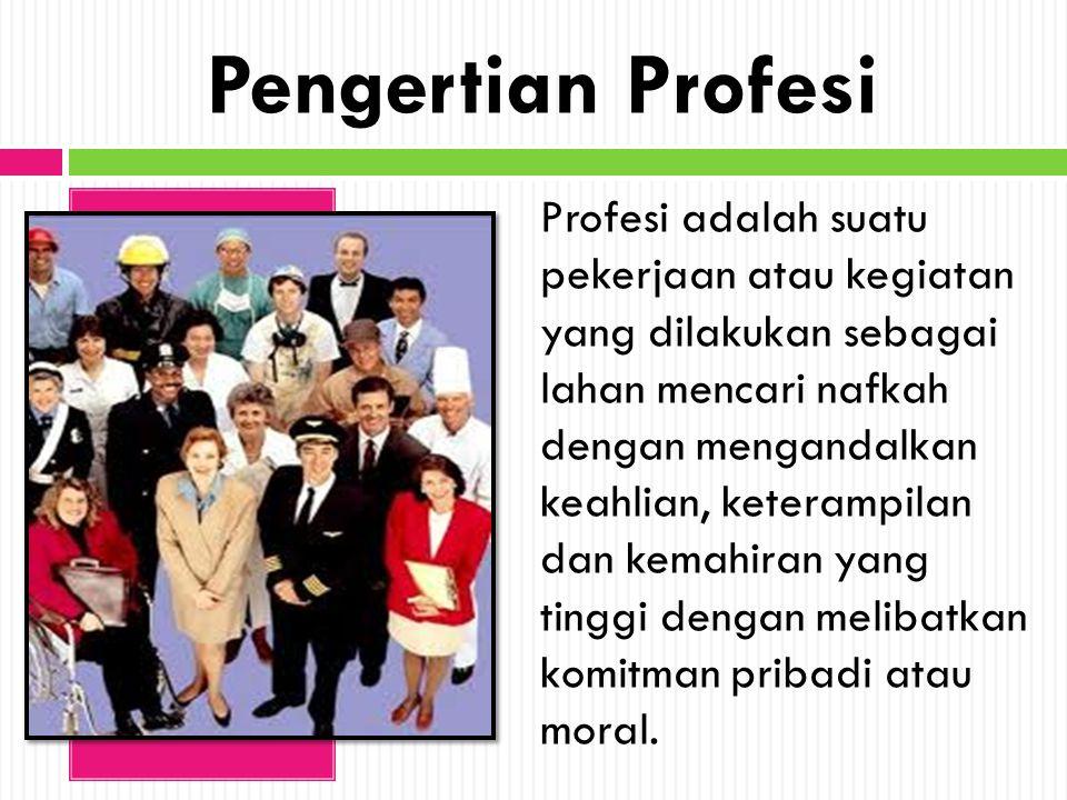 Pengertian Profesi Profesi adalah suatu pekerjaan atau kegiatan yang dilakukan sebagai lahan mencari nafkah dengan mengandalkan keahlian, keterampilan