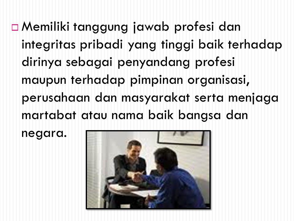  Memiliki tanggung jawab profesi dan integritas pribadi yang tinggi baik terhadap dirinya sebagai penyandang profesi maupun terhadap pimpinan organis