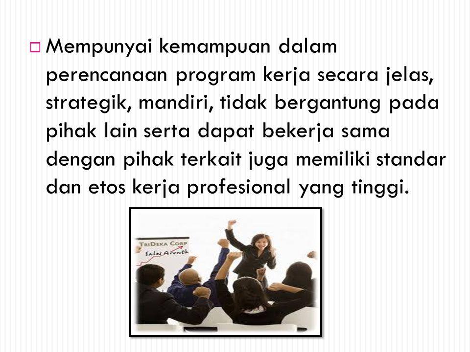  Mempunyai kemampuan dalam perencanaan program kerja secara jelas, strategik, mandiri, tidak bergantung pada pihak lain serta dapat bekerja sama deng