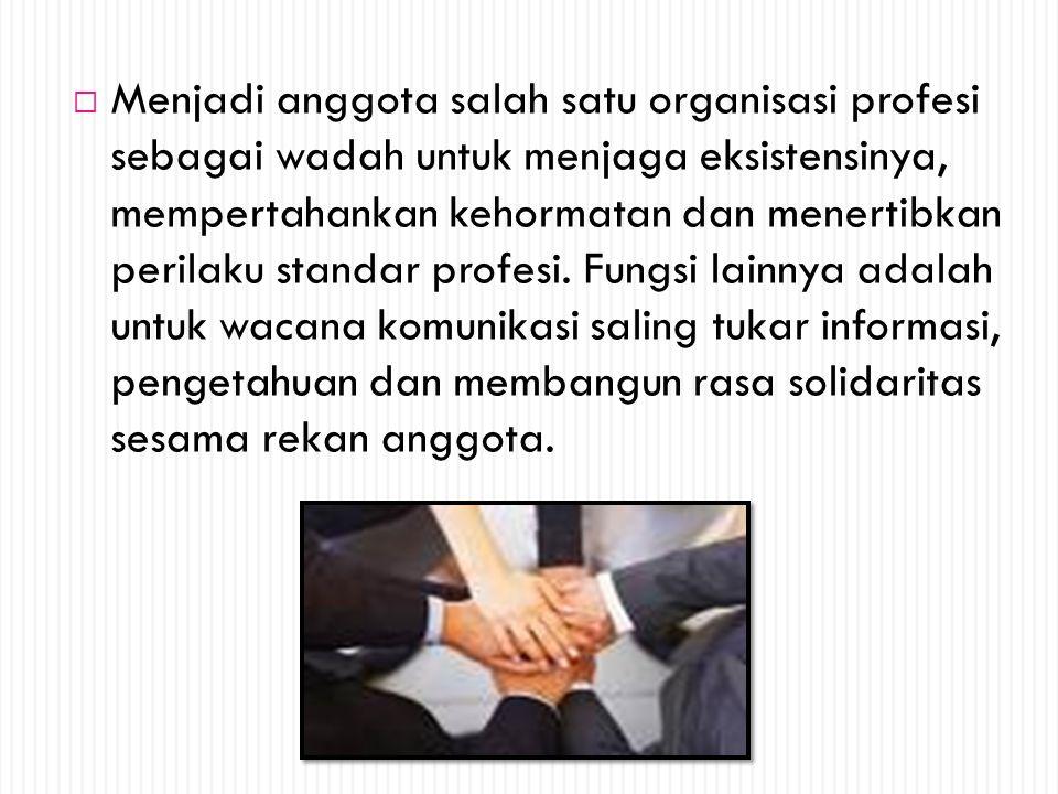  Menjadi anggota salah satu organisasi profesi sebagai wadah untuk menjaga eksistensinya, mempertahankan kehormatan dan menertibkan perilaku standar