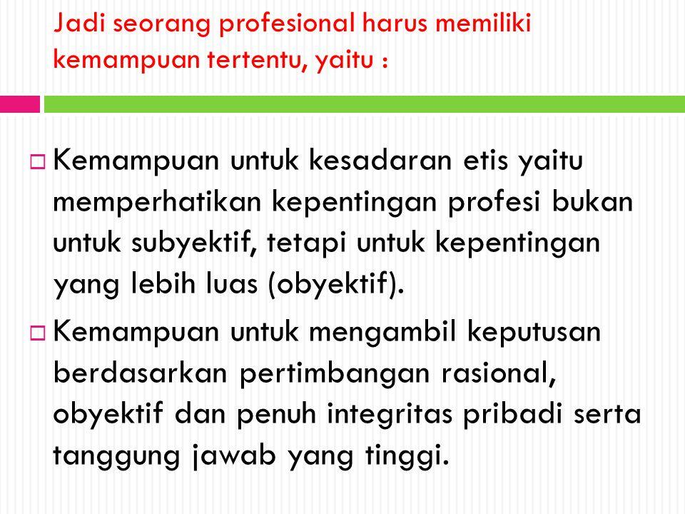 Jadi seorang profesional harus memiliki kemampuan tertentu, yaitu :  Kemampuan untuk kesadaran etis yaitu memperhatikan kepentingan profesi bukan unt