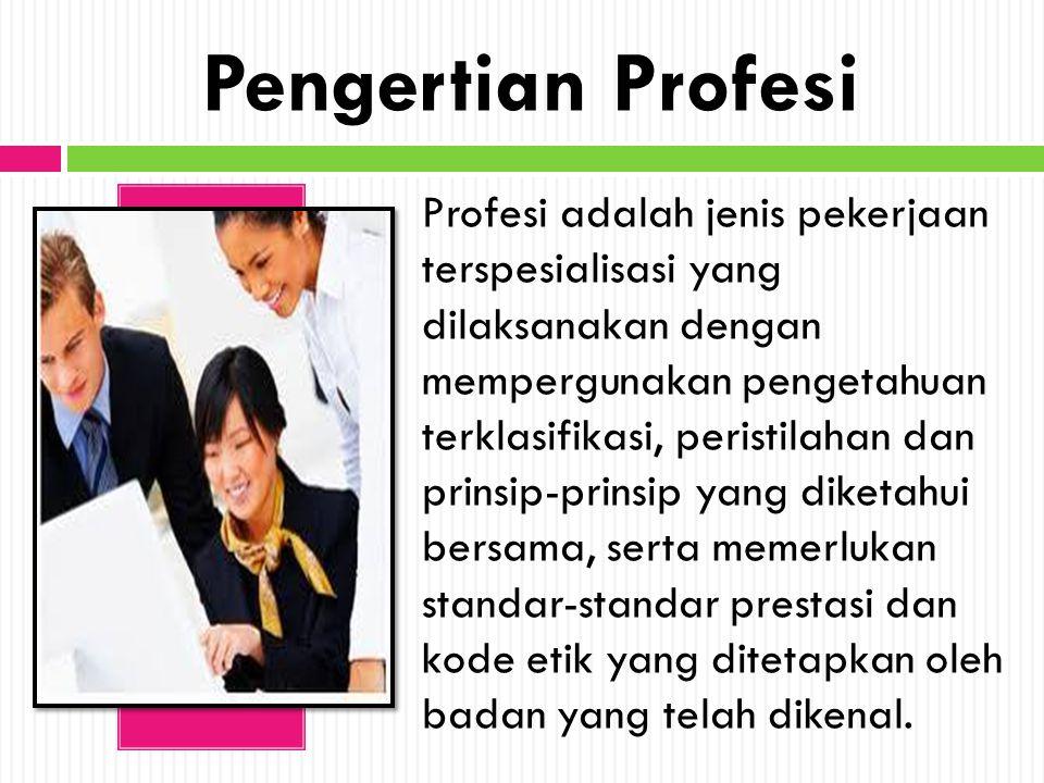 Pengertian Profesi Profesi adalah jenis pekerjaan terspesialisasi yang dilaksanakan dengan mempergunakan pengetahuan terklasifikasi, peristilahan dan