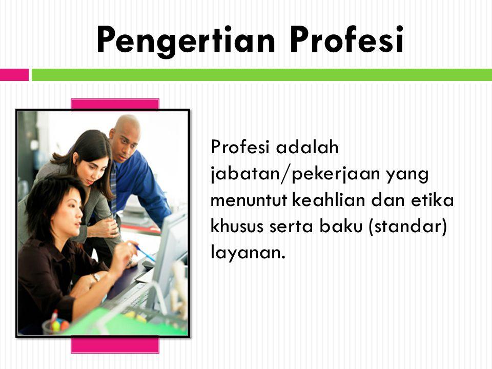 Pengertian Profesi Profesi adalah jabatan/pekerjaan yang menuntut keahlian dan etika khusus serta baku (standar) layanan.