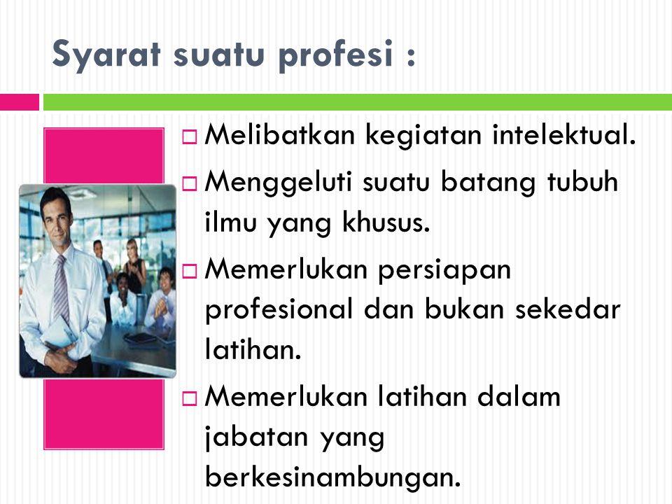 Syarat suatu profesi :  Melibatkan kegiatan intelektual.  Menggeluti suatu batang tubuh ilmu yang khusus.  Memerlukan persiapan profesional dan buk