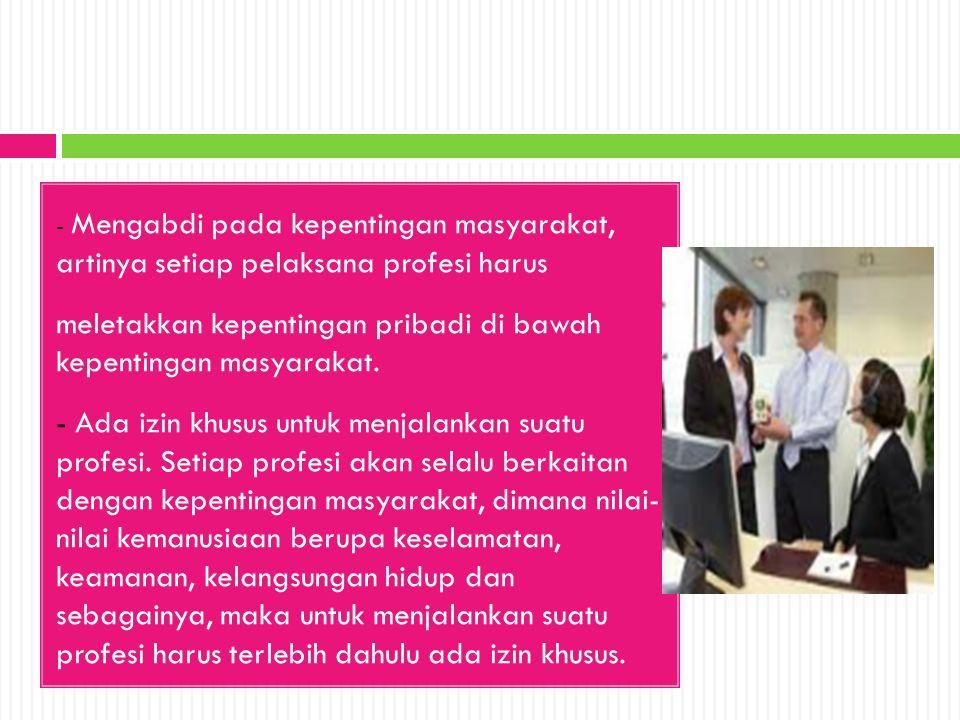 - Mengabdi pada kepentingan masyarakat, artinya setiap pelaksana profesi harus meletakkan kepentingan pribadi di bawah kepentingan masyarakat. - Ada i
