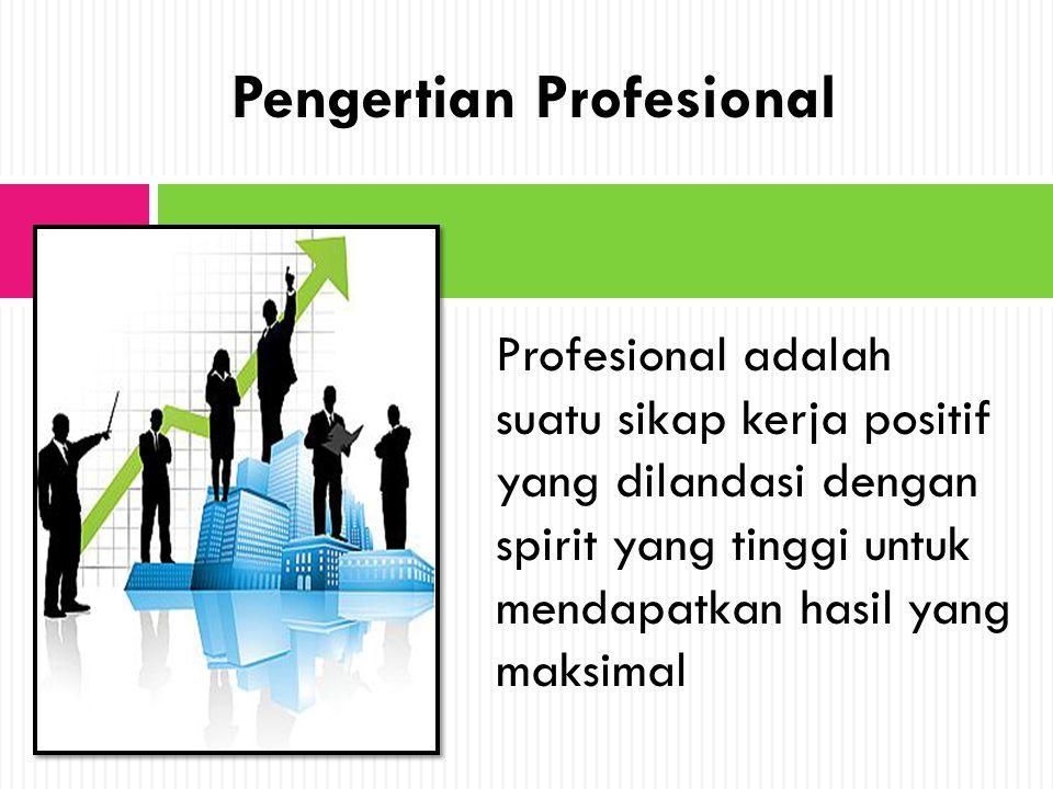 Profesional adalah suatu sikap kerja positif yang dilandasi dengan spirit yang tinggi untuk mendapatkan hasil yang maksimal Pengertian Profesional