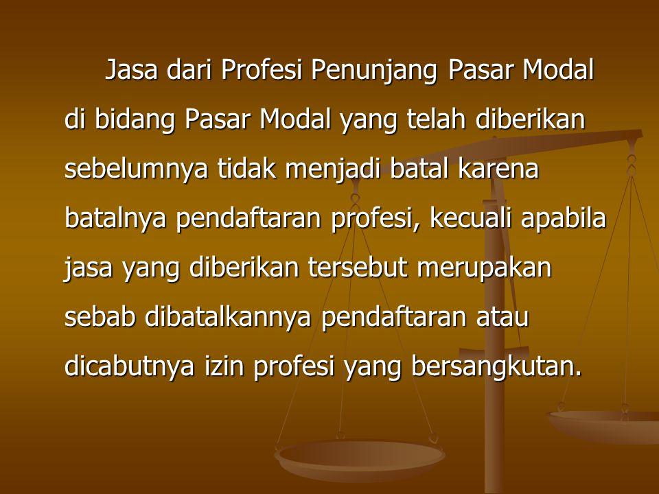 Jasa dari Profesi Penunjang Pasar Modal di bidang Pasar Modal yang telah diberikan sebelumnya tidak menjadi batal karena batalnya pendaftaran profesi, kecuali apabila jasa yang diberikan tersebut merupakan sebab dibatalkannya pendaftaran atau dicabutnya izin profesi yang bersangkutan.
