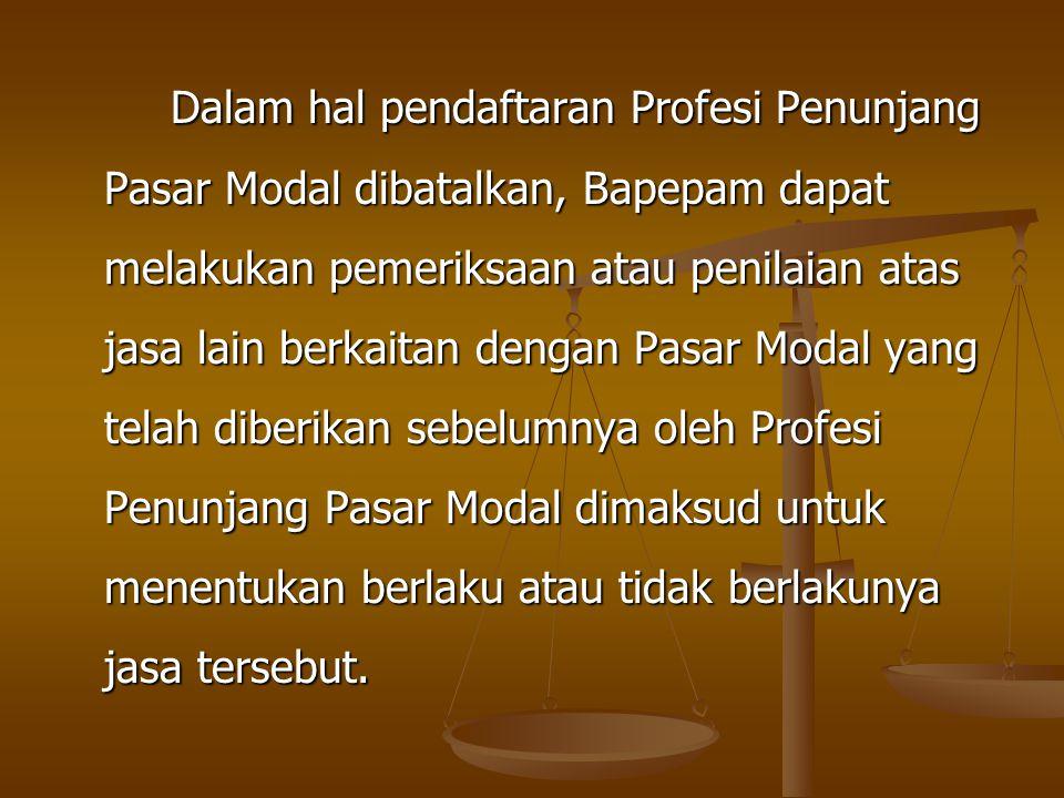 Dalam hal pendaftaran Profesi Penunjang Pasar Modal dibatalkan, Bapepam dapat melakukan pemeriksaan atau penilaian atas jasa lain berkaitan dengan Pas