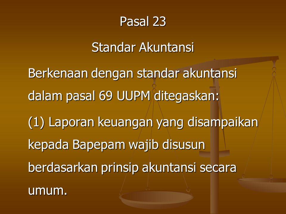 Pasal 23 Standar Akuntansi Berkenaan dengan standar akuntansi dalam pasal 69 UUPM ditegaskan: (1) Laporan keuangan yang disampaikan kepada Bapepam wajib disusun berdasarkan prinsip akuntansi secara umum.
