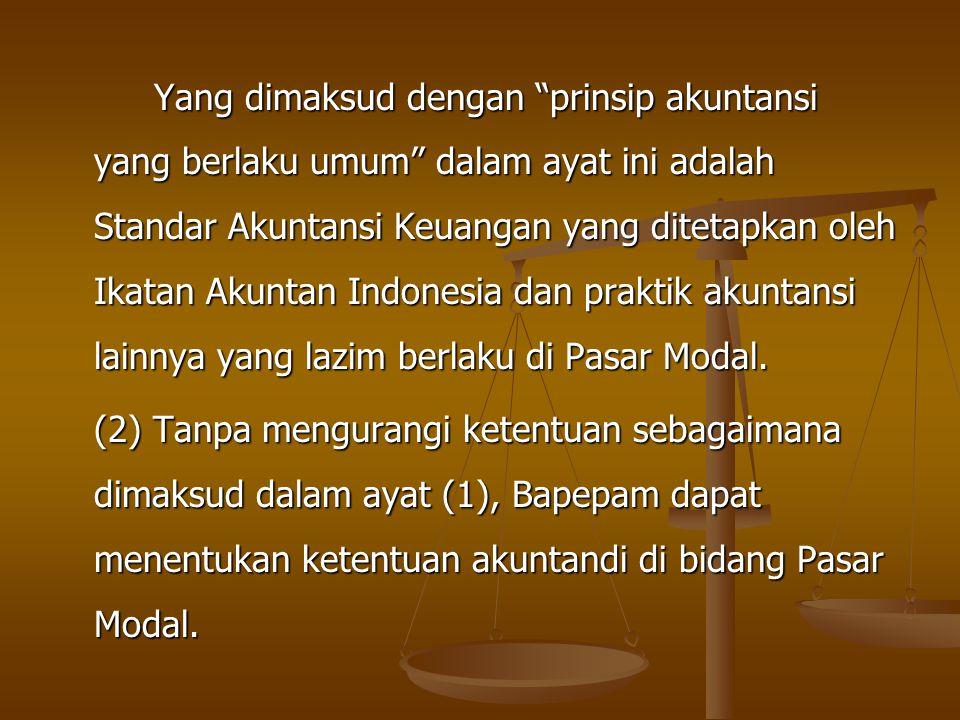 Yang dimaksud dengan prinsip akuntansi yang berlaku umum dalam ayat ini adalah Standar Akuntansi Keuangan yang ditetapkan oleh Ikatan Akuntan Indonesia dan praktik akuntansi lainnya yang lazim berlaku di Pasar Modal.