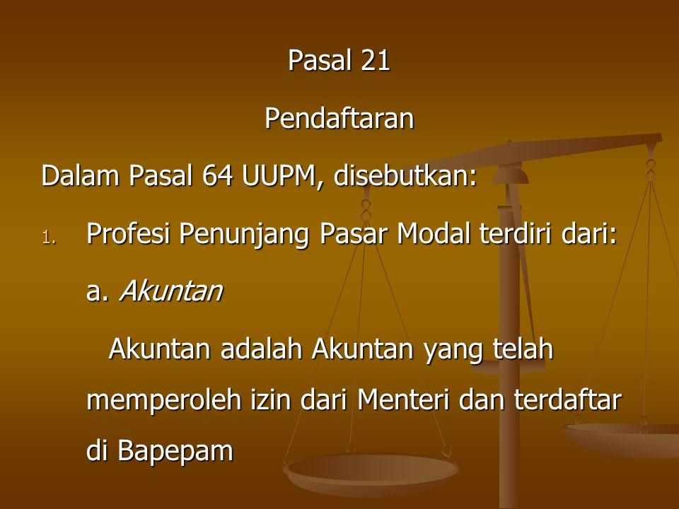 Pasal 21 Pendaftaran Dalam Pasal 64 UUPM, disebutkan: 1. P rofesi Penunjang Pasar Modal terdiri dari: a. Akuntan Akuntan adalah Akuntan yang telah mem