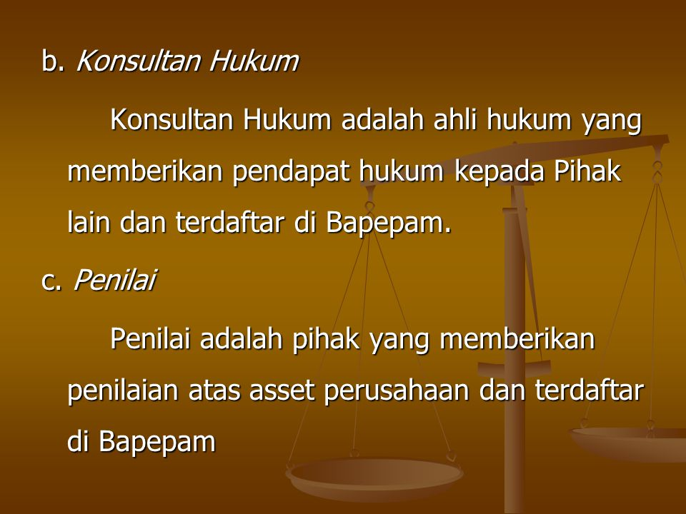 b. Konsultan Hukum Konsultan Hukum adalah ahli hukum yang memberikan pendapat hukum kepada Pihak lain dan terdaftar di Bapepam. c. Penilai Penilai ada