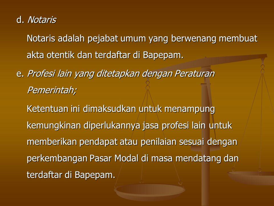 d. Notaris Notaris adalah pejabat umum yang berwenang membuat akta otentik dan terdaftar di Bapepam. e. Profesi lain yang ditetapkan dengan Peraturan