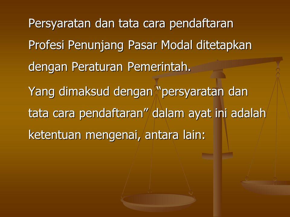 "Persyaratan dan tata cara pendaftaran Profesi Penunjang Pasar Modal ditetapkan dengan Peraturan Pemerintah. Yang dimaksud dengan ""persyaratan dan tata"
