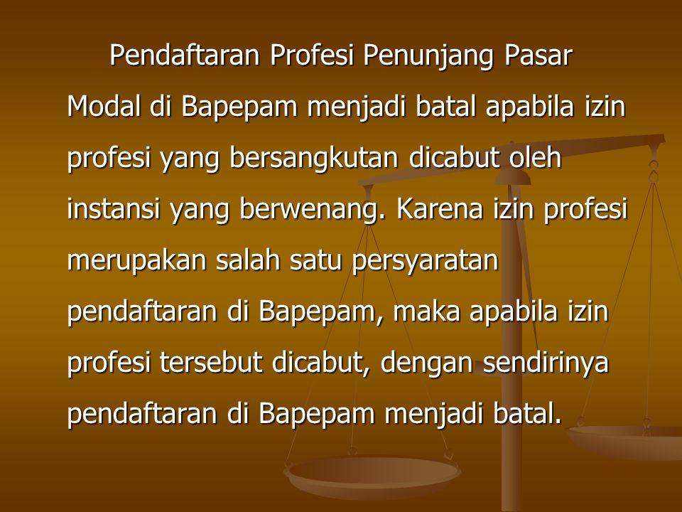 Pendaftaran Profesi Penunjang Pasar Modal di Bapepam menjadi batal apabila izin profesi yang bersangkutan dicabut oleh instansi yang berwenang. Karena