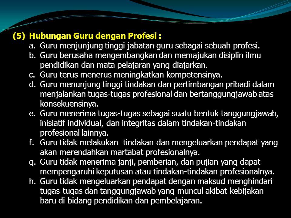 (5)Hubungan Guru dengan Profesi : a.Guru menjunjung tinggi jabatan guru sebagai sebuah profesi.