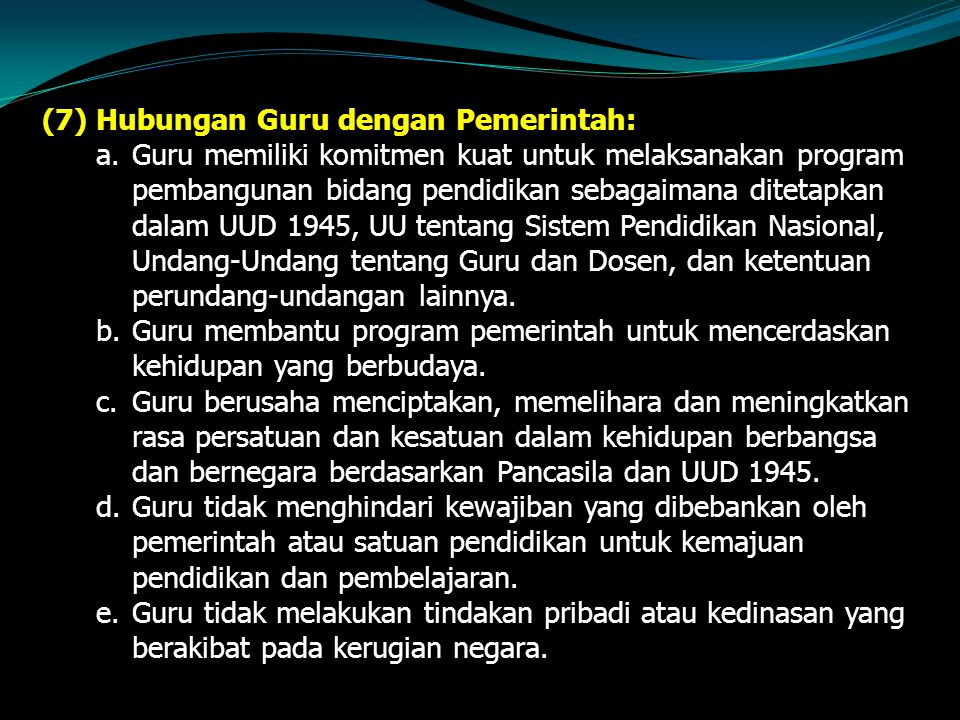 (7)Hubungan Guru dengan Pemerintah: a.Guru memiliki komitmen kuat untuk melaksanakan program pembangunan bidang pendidikan sebagaimana ditetapkan dalam UUD 1945, UU tentang Sistem Pendidikan Nasional, Undang-Undang tentang Guru dan Dosen, dan ketentuan perundang-undangan lainnya.