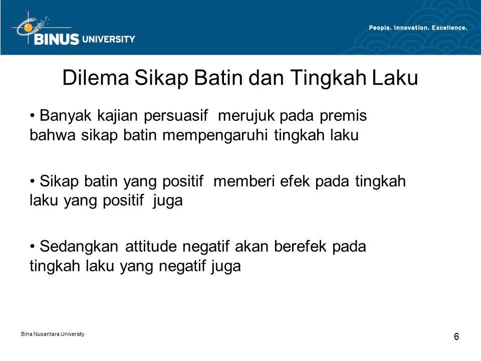 Dilema Sikap Batin dan Tingkah Laku Banyak kajian persuasif merujuk pada premis bahwa sikap batin mempengaruhi tingkah laku Sikap batin yang positif memberi efek pada tingkah laku yang positif juga Sedangkan attitude negatif akan berefek pada tingkah laku yang negatif juga Bina Nusantara University 6