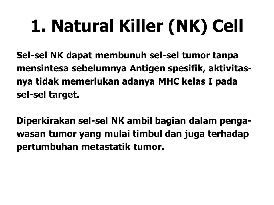 Natural Killer Cells NK, Berkembang dalam bone marrow, kemudian dipe- roleh dalam peripheral blood, sel pit (sinusoid liver) dan sinusoid limpa Dapat mensekresi interferon gamma, dan secara spontan membunuh sel yang diinfeksi virus dan sel-sel tumor