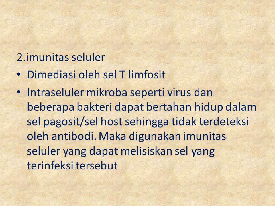 2.imunitas seluler Dimediasi oleh sel T limfosit Intraseluler mikroba seperti virus dan beberapa bakteri dapat bertahan hidup dalam sel pagosit/sel ho