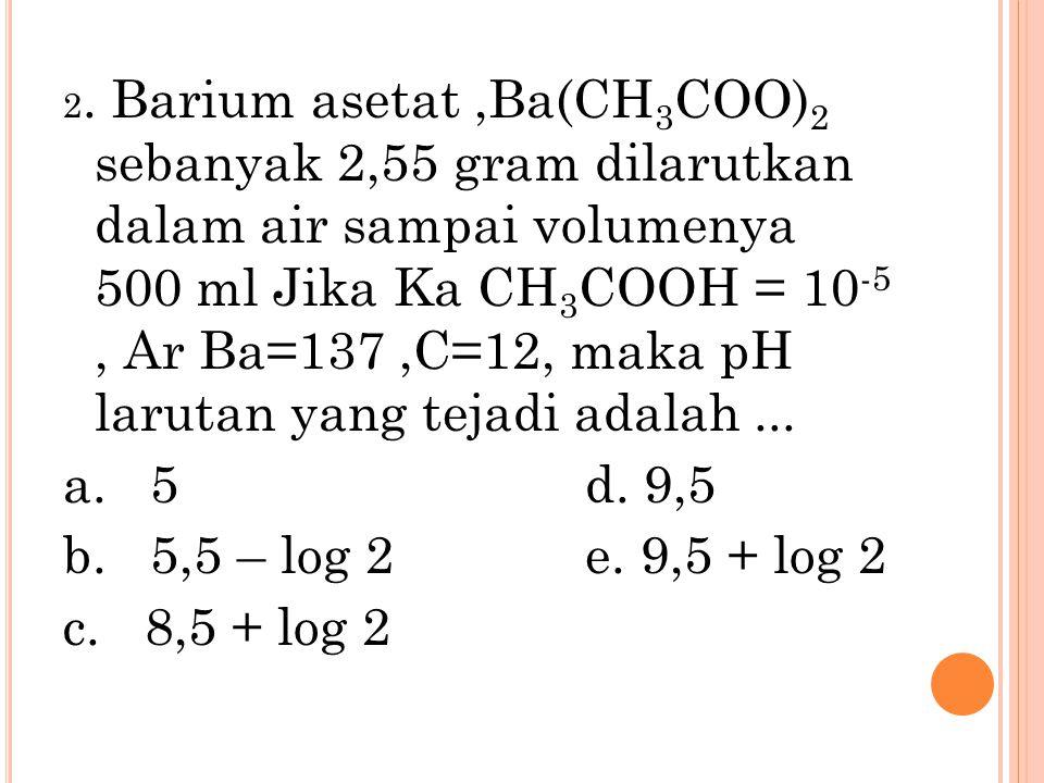 2. Barium asetat,Ba(CH 3 COO) 2 sebanyak 2,55 gram dilarutkan dalam air sampai volumenya 500 ml Jika Ka CH 3 COOH = 10 -5, Ar Ba=137,C=12, maka pH lar