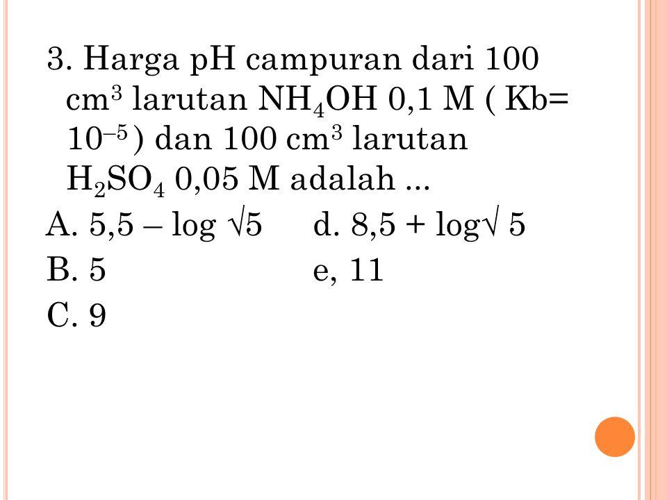 3. Harga pH campuran dari 100 cm 3 larutan NH 4 OH 0,1 M ( Kb= 10 –5 ) dan 100 cm 3 larutan H 2 SO 4 0,05 M adalah... A. 5,5 – log √5 d. 8,5 + log√ 5
