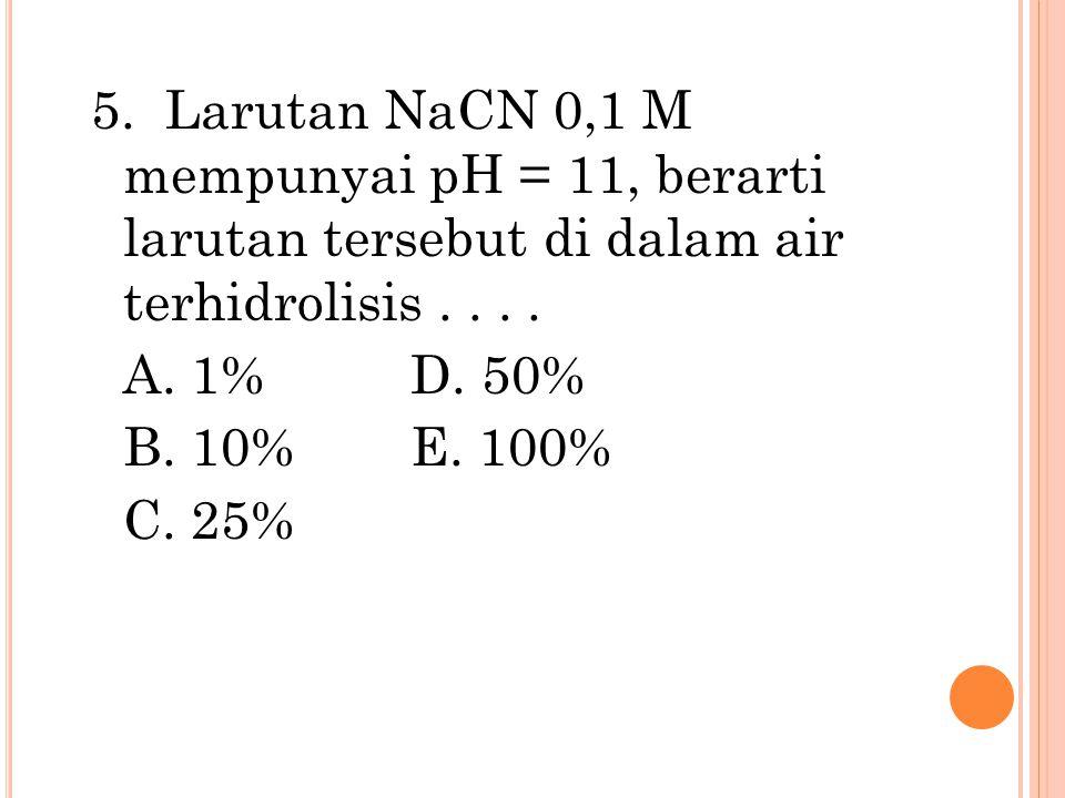 5. Larutan NaCN 0,1 M mempunyai pH = 11, berarti larutan tersebut di dalam air terhidrolisis.... A. 1%D. 50% B. 10%E. 100% C. 25%