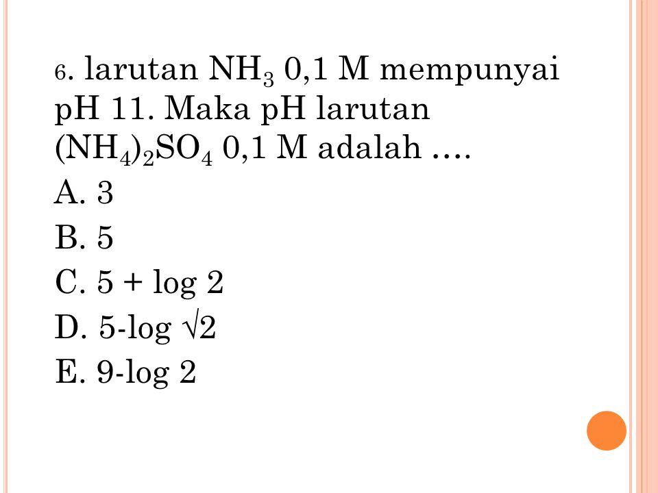 6. larutan NH 3 0,1 M mempunyai pH 11. Maka pH larutan (NH 4 ) 2 SO 4 0,1 M adalah …. A. 3 B. 5 C. 5 + log 2 D. 5-log √2 E. 9-log 2