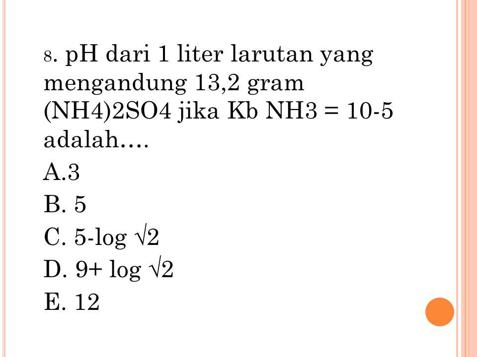 8. pH dari 1 liter larutan yang mengandung 13,2 gram (NH4)2SO4 jika Kb NH3 = 10-5 adalah…. A.3 B. 5 C. 5-log √2 D. 9+ log √2 E. 12