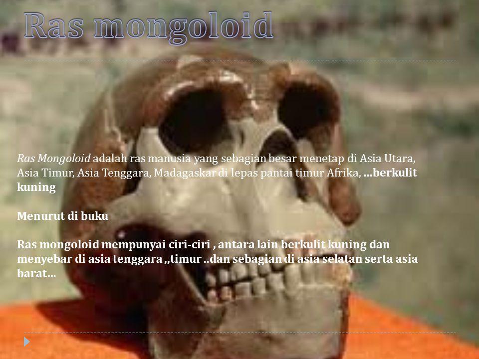 Ras Mongoloid adalah ras manusia yang sebagian besar menetap di Asia Utara, Asia Timur, Asia Tenggara, Madagaskar di lepas pantai timur Afrika,...berk