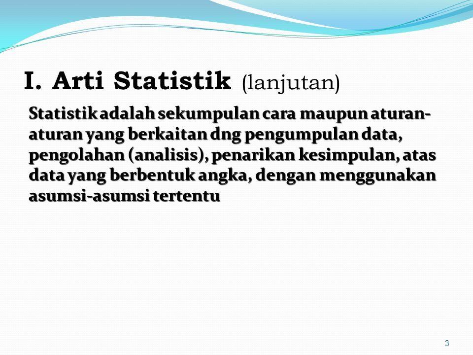 I. Arti Statistik (lanjutan) Statistik adalah sekumpulan cara maupun aturan- aturan yang berkaitan dng pengumpulan data, pengolahan (analisis), penari