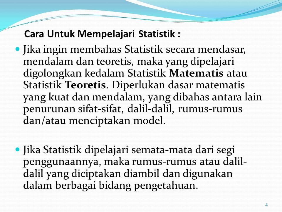 Cara Untuk Mempelajari Statistik : Jika ingin membahas Statistik secara mendasar, mendalam dan teoretis, maka yang dipelajari digolongkan kedalam Statistik Matematis atau Statistik Teoretis.