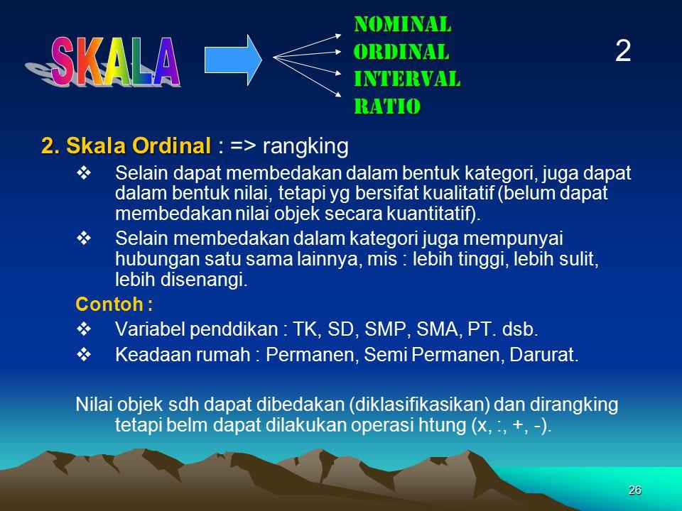 26 NOMINAL ORDINAL INTERVAL RATIO 2. Skala Ordinal 2. Skala Ordinal : => rangking  Selain dapat membedakan dalam bentuk kategori, juga dapat dalam be