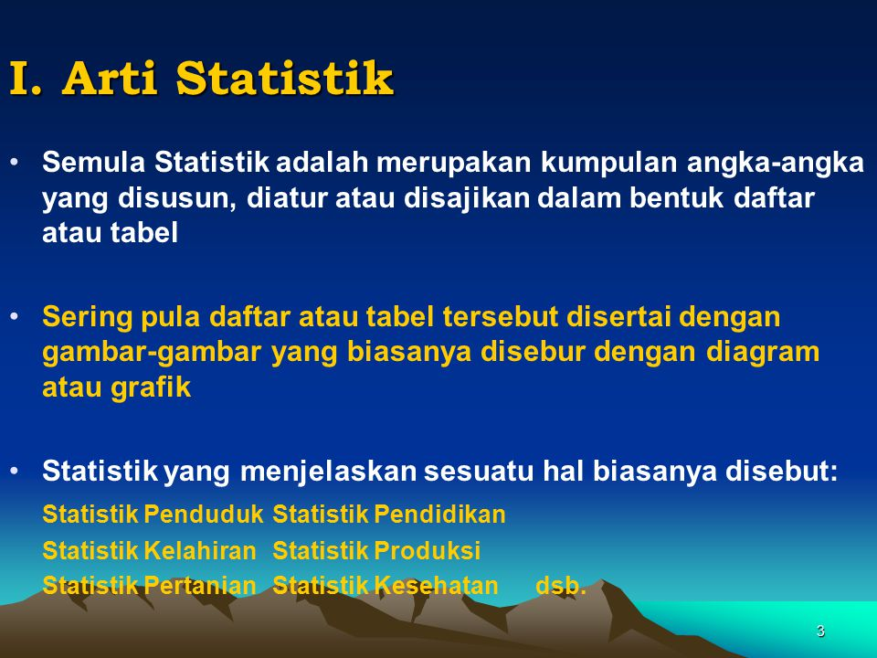 3 I. Arti Statistik Semula Statistik adalah merupakan kumpulan angka-angka yang disusun, diatur atau disajikan dalam bentuk daftar atau tabel Sering p