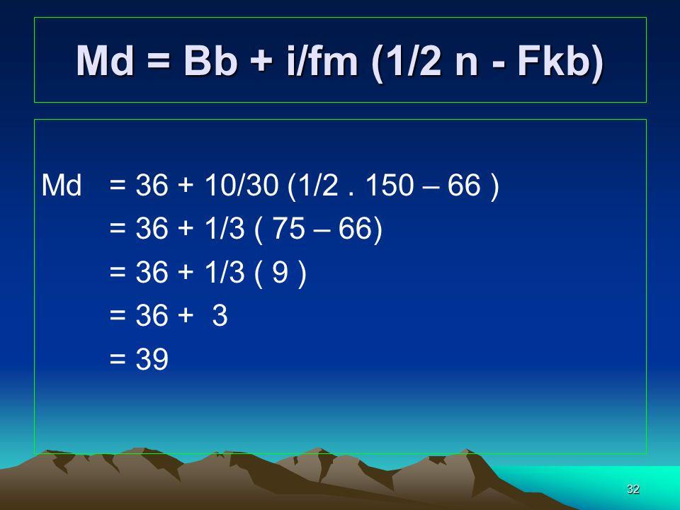 32 Md= 36 + 10/30 (1/2. 150 – 66 ) = 36 + 1/3 ( 75 – 66) = 36 + 1/3 ( 9 ) = 36 + 3 = 39 Md = Bb + i/fm (1/2 n - Fkb)