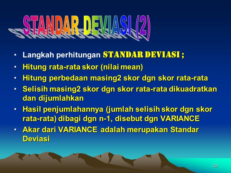33 STANDAR DEVIASI ;Langkah perhitungan STANDAR DEVIASI ; Hitung rata-rata skor (nilai mean)Hitung rata-rata skor (nilai mean) Hitung perbedaan masing