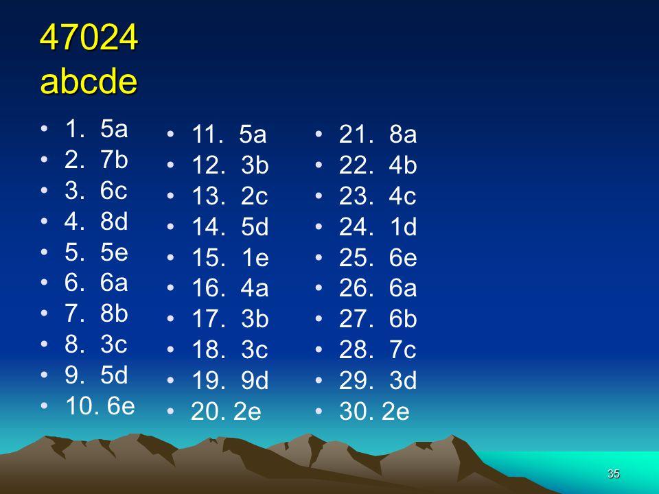 35 47024 abcde 1. 5a 2. 7b 3. 6c 4. 8d 5. 5e 6. 6a 7. 8b 8. 3c 9. 5d 10. 6e 11. 5a 12. 3b 13. 2c 14. 5d 15. 1e 16. 4a 17. 3b 18. 3c 19. 9d 20. 2e 21.