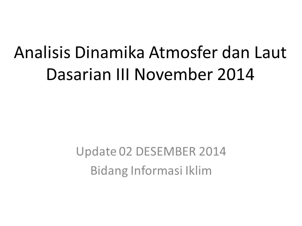 OUTLINE Kondisi Umum Analisis Dinamika Atmosfer dan Laut Dasarian III November 2014 Prakiraan Dinamika Atmosfer dan Laut Desember 2014 s.d.
