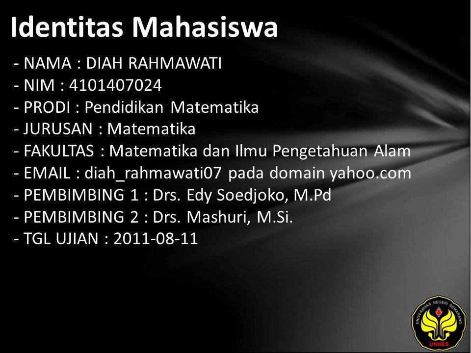 Identitas Mahasiswa - NAMA : DIAH RAHMAWATI - NIM : 4101407024 - PRODI : Pendidikan Matematika - JURUSAN : Matematika - FAKULTAS : Matematika dan Ilmu Pengetahuan Alam - EMAIL : diah_rahmawati07 pada domain yahoo.com - PEMBIMBING 1 : Drs.