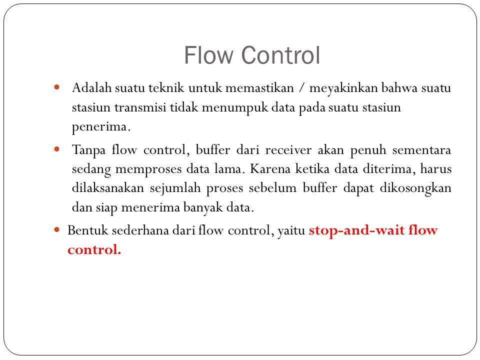 Flow Control Adalah suatu teknik untuk memastikan / meyakinkan bahwa suatu stasiun transmisi tidak menumpuk data pada suatu stasiun penerima. Tanpa fl