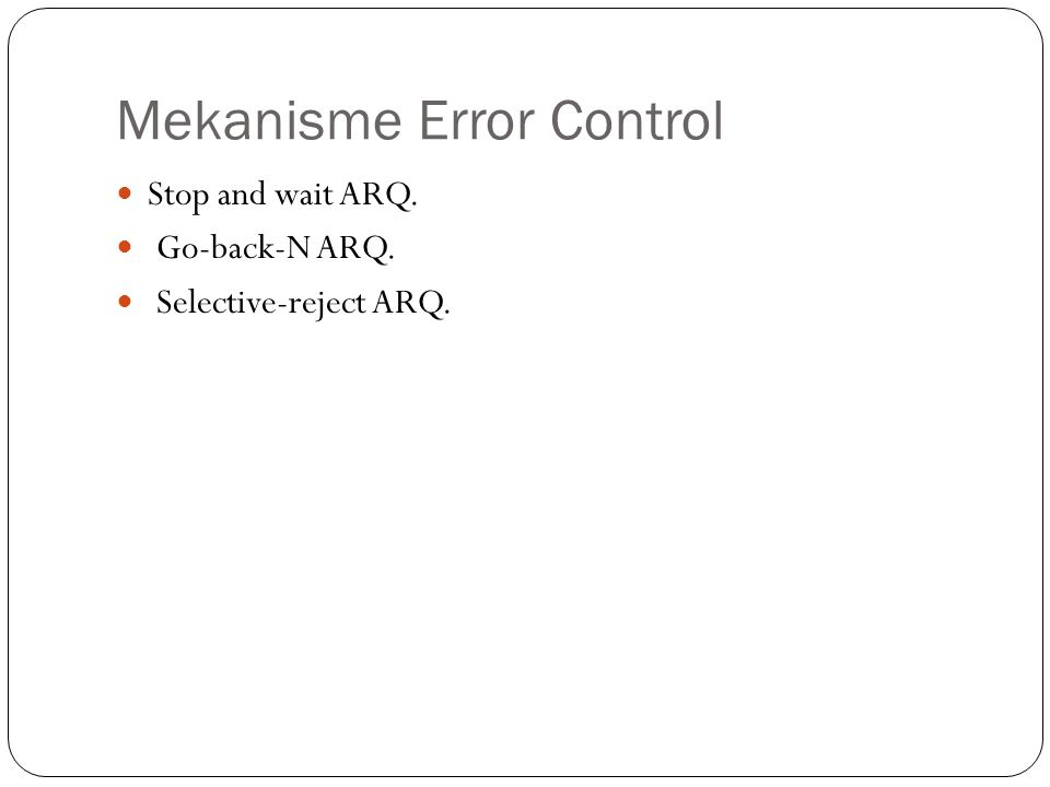 Mekanisme Error Control Stop and wait ARQ. Go-back-N ARQ. Selective-reject ARQ.