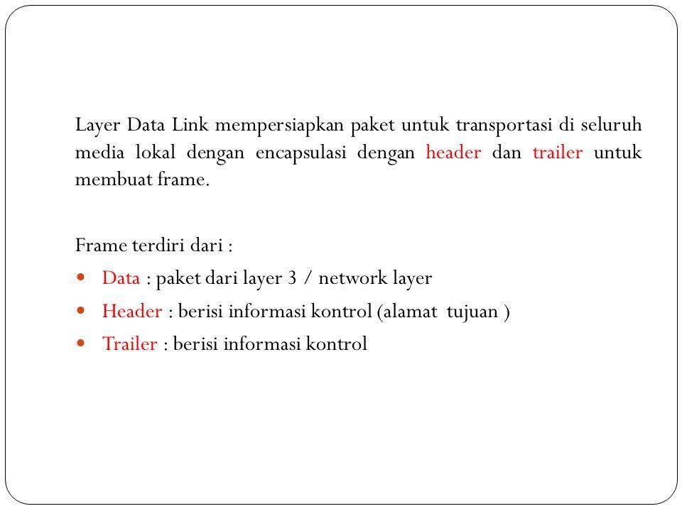 Layer Data Link mempersiapkan paket untuk transportasi di seluruh media lokal dengan encapsulasi dengan header dan trailer untuk membuat frame. Frame