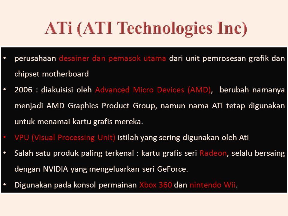 perusahaan desainer dan pemasok utama dari unit pemrosesan grafik dan chipset motherboard 2006 : diakuisisi oleh Advanced Micro Devices (AMD), berubah namanya menjadi AMD Graphics Product Group, namun nama ATI tetap digunakan untuk menamai kartu grafis mereka.