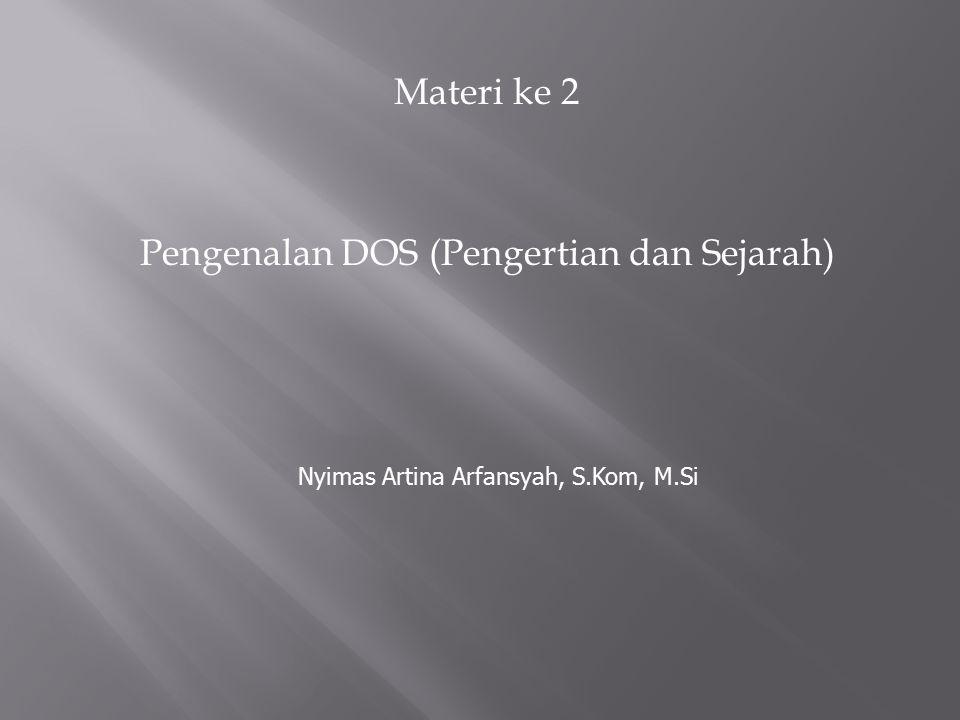 Materi ke 2 Pengenalan DOS (Pengertian dan Sejarah) Nyimas Artina Arfansyah, S.Kom, M.Si