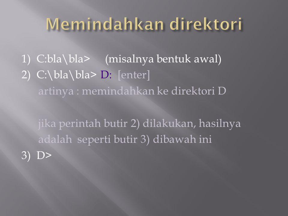 1) C:bla\bla> (misalnya bentuk awal) 2) C:\bla\bla> D: [enter] artinya : memindahkan ke direktori D jika perintah butir 2) dilakukan, hasilnya adalah