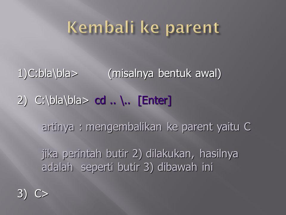 1)C:bla\bla> (misalnya bentuk awal) 2) C:\bla\bla> cd.. \.. [Enter] artinya : mengembalikan ke parent yaitu C artinya : mengembalikan ke parent yaitu